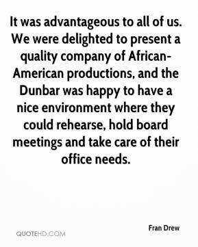 Fran Drew - It was advantageous to all of us. We were delighted to present a quality company of African-American productions, and the Dunbar was happy to have a nice environment where they could rehearse, hold board meetings and take care of their office needs.
