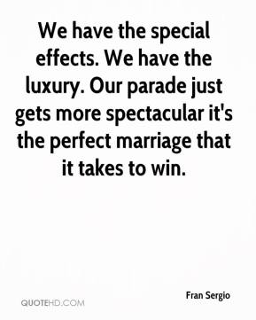 Fran Sergio - We have the special effects. We have the luxury. Our parade just gets more spectacular it's the perfect marriage that it takes to win.
