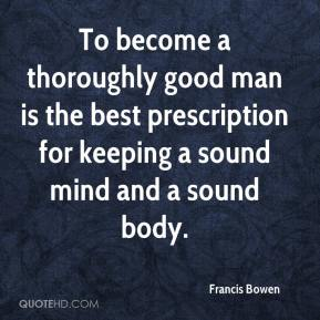 To become a thoroughly good man is the best prescription for keeping a sound mind and a sound body.