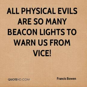 Francis Bowen - All physical evils are so many beacon lights to warn us from vice!