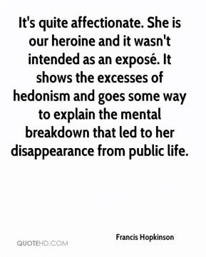 Francis Hopkinson - It's quite affectionate. She is our heroine and it wasn't intended as an exposé. It shows the excesses of hedonism and goes some way to explain the mental breakdown that led to her disappearance from public life.
