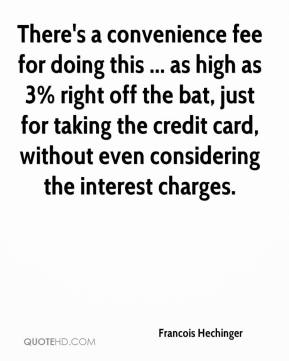 Francois Hechinger - There's a convenience fee for doing this ... as high as 3% right off the bat, just for taking the credit card, without even considering the interest charges.