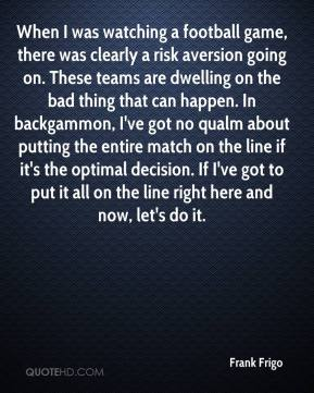 Frank Frigo - When I was watching a football game, there was clearly a risk aversion going on. These teams are dwelling on the bad thing that can happen. In backgammon, I've got no qualm about putting the entire match on the line if it's the optimal decision. If I've got to put it all on the line right here and now, let's do it.