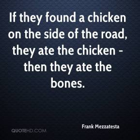 Frank Mezzatesta - If they found a chicken on the side of the road, they ate the chicken - then they ate the bones.