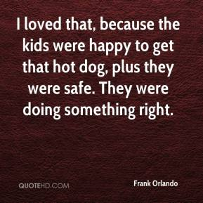 Frank Orlando - I loved that, because the kids were happy to get that hot dog, plus they were safe. They were doing something right.