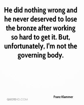 Franz Klammer - He did nothing wrong and he never deserved to lose the bronze after working so hard to get it. But, unfortunately, I'm not the governing body.