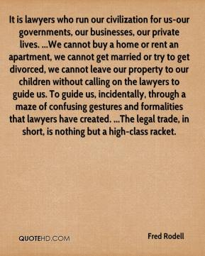 Fred Rodell - It is lawyers who run our civilization for us-our governments, our businesses, our private lives. ...We cannot buy a home or rent an apartment, we cannot get married or try to get divorced, we cannot leave our property to our children without calling on the lawyers to guide us. To guide us, incidentally, through a maze of confusing gestures and formalities that lawyers have created. ...The legal trade, in short, is nothing but a high-class racket.