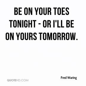 Fred Waring - Be on your toes tonight - or I'll be on yours tomorrow.