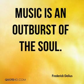 Frederick Delius - Music is an outburst of the soul.