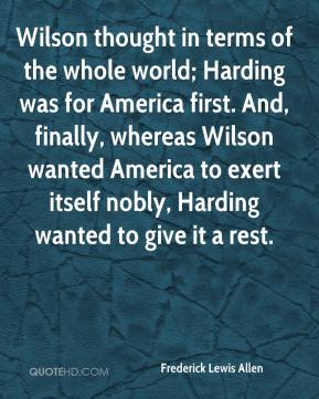 Wilson thought in terms of the whole world; Harding was for America first. And, finally, whereas Wilson wanted America to exert itself nobly, Harding wanted to give it a rest.