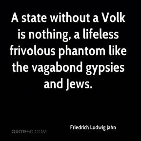 Friedrich Ludwig Jahn - A state without a Volk is nothing, a lifeless frivolous phantom like the vagabond gypsies and Jews.