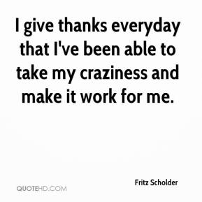Fritz Scholder - I give thanks everyday that I've been able to take my craziness and make it work for me.