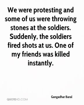 Gangadhar Baral - We were protesting and some of us were throwing stones at the soldiers. Suddenly, the soldiers fired shots at us. One of my friends was killed instantly.