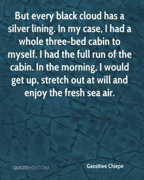 Gaositwe Chiepe - But every black cloud has a silver lining. In my case, I had a whole three-bed cabin to myself. I had the full run of the cabin. In the morning, I would get up, stretch out at will and enjoy the fresh sea air.