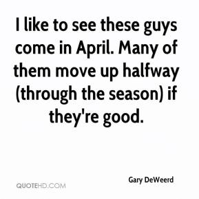 Gary DeWeerd - I like to see these guys come in April. Many of them move up halfway (through the season) if they're good.