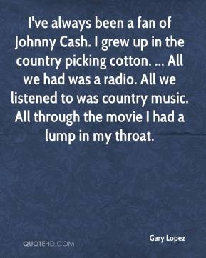 Gary Lopez - I've always been a fan of Johnny Cash. I grew up in the country picking cotton. ... All we had was a radio. All we listened to was country music. All through the movie I had a lump in my throat.
