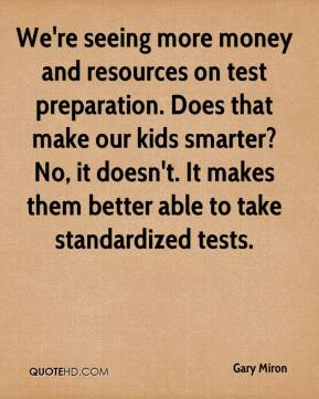 Gary Miron - We're seeing more money and resources on test preparation. Does that make our kids smarter? No, it doesn't. It makes them better able to take standardized tests.