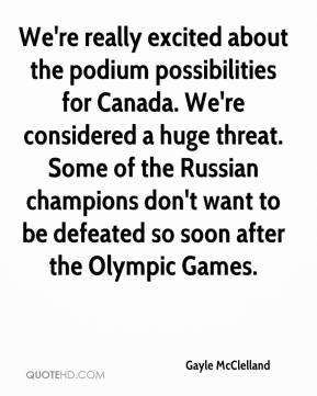 Gayle McClelland - We're really excited about the podium possibilities for Canada. We're considered a huge threat. Some of the Russian champions don't want to be defeated so soon after the Olympic Games.