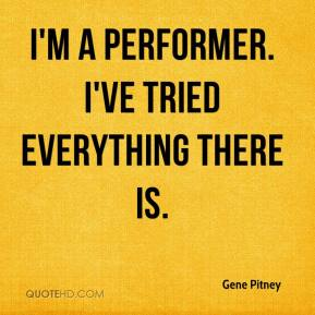 I'm a performer. I've tried everything there is.