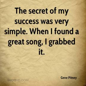 Gene Pitney - The secret of my success was very simple. When I found a great song, I grabbed it.