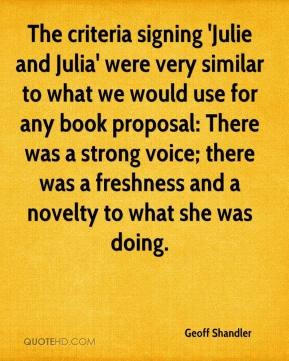 Geoff Shandler - The criteria signing 'Julie and Julia' were very similar to what we would use for any book proposal: There was a strong voice; there was a freshness and a novelty to what she was doing.