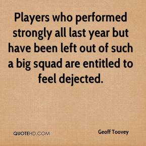 Geoff Toovey - Players who performed strongly all last year but have been left out of such a big squad are entitled to feel dejected.