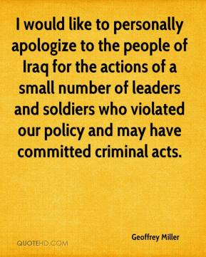 Geoffrey Miller - I would like to personally apologize to the people of Iraq for the actions of a small number of leaders and soldiers who violated our policy and may have committed criminal acts.