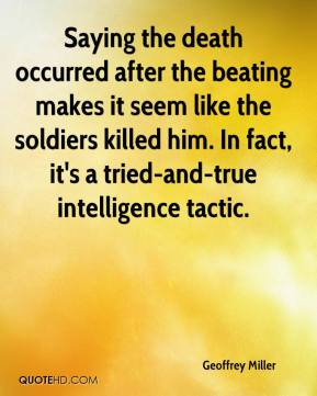 Geoffrey Miller - Saying the death occurred after the beating makes it seem like the soldiers killed him. In fact, it's a tried-and-true intelligence tactic.