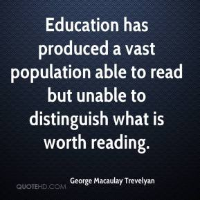 George Macaulay Trevelyan - Education has produced a vast population able to read but unable to distinguish what is worth reading.