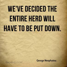 George Neophytou - We've decided the entire herd will have to be put down.