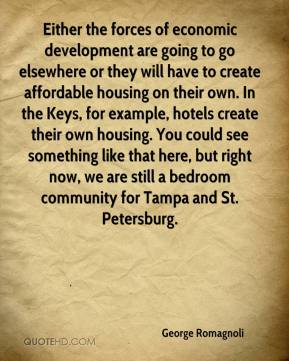 George Romagnoli - Either the forces of economic development are going to go elsewhere or they will have to create affordable housing on their own. In the Keys, for example, hotels create their own housing. You could see something like that here, but right now, we are still a bedroom community for Tampa and St. Petersburg.
