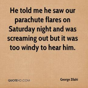 George Zilahi - He told me he saw our parachute flares on Saturday night and was screaming out but it was too windy to hear him.