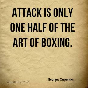 Georges Carpentier - Attack is only one half of the art of boxing.