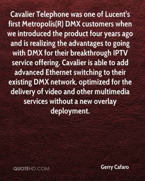 Gerry Cafaro - Cavalier Telephone was one of Lucent's first Metropolis(R) DMX customers when we introduced the product four years ago and is realizing the advantages to going with DMX for their breakthrough IPTV service offering. Cavalier is able to add advanced Ethernet switching to their existing DMX network, optimized for the delivery of video and other multimedia services without a new overlay deployment.