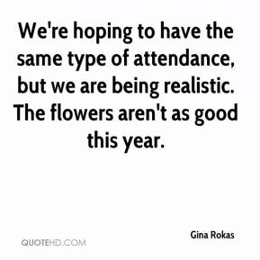 We're hoping to have the same type of attendance, but we are being realistic. The flowers aren't as good this year.