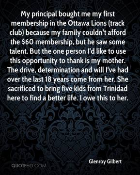 Glenroy Gilbert - My principal bought me my first membership in the Ottawa Lions (track club) because my family couldn't afford the $60 membership, but he saw some talent. But the one person I'd like to use this opportunity to thank is my mother. The drive, determination and will I've had over the last 18 years come from her. She sacrificed to bring five kids from Trinidad here to find a better life. I owe this to her.