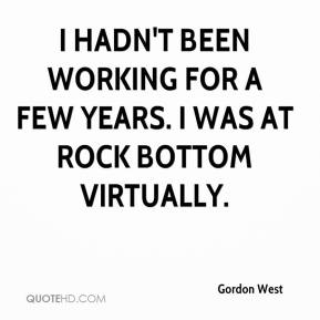 Gordon West - I hadn't been working for a few years. I was at rock bottom virtually.