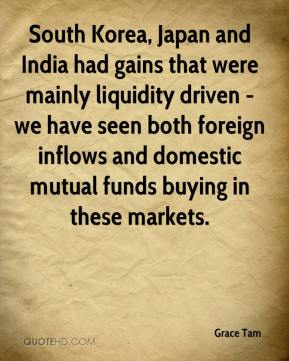 Grace Tam - South Korea, Japan and India had gains that were mainly liquidity driven - we have seen both foreign inflows and domestic mutual funds buying in these markets.