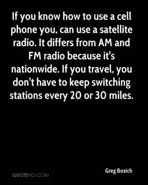 Greg Bozich - If you know how to use a cell phone you, can use a satellite radio. It differs from AM and FM radio because it's nationwide. If you travel, you don't have to keep switching stations every 20 or 30 miles.