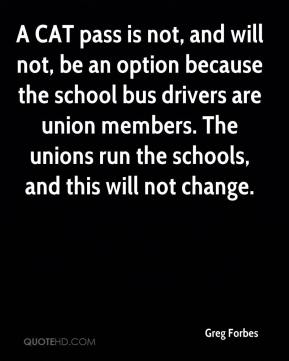 Greg Forbes - A CAT pass is not, and will not, be an option because the school bus drivers are union members. The unions run the schools, and this will not change.