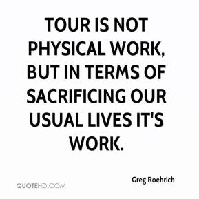 Greg Roehrich - Tour is not physical work, but in terms of sacrificing our usual lives it's work.