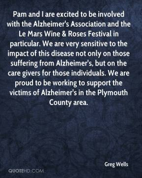 Greg Wells - Pam and I are excited to be involved with the Alzheimer's Association and the Le Mars Wine & Roses Festival in particular. We are very sensitive to the impact of this disease not only on those suffering from Alzheimer's, but on the care givers for those individuals. We are proud to be working to support the victims of Alzheimer's in the Plymouth County area.