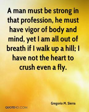 Gregorio M. Sierra - A man must be strong in that profession, he must have vigor of body and mind, yet I am all out of breath if I walk up a hill; I have not the heart to crush even a fly.