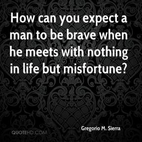 Gregorio M. Sierra - How can you expect a man to be brave when he meets with nothing in life but misfortune?