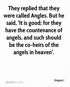 Gregory I - They replied that they were called Angles. But he said, 'It is good; for they have the countenance of angels, and such should be the co-heirs of the angels in heaven'.