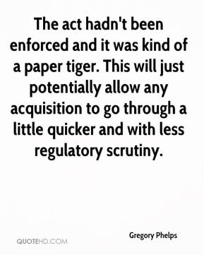 Gregory Phelps - The act hadn't been enforced and it was kind of a paper tiger. This will just potentially allow any acquisition to go through a little quicker and with less regulatory scrutiny.