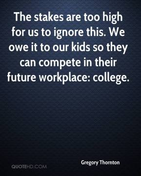Gregory Thornton - The stakes are too high for us to ignore this. We owe it to our kids so they can compete in their future workplace: college.