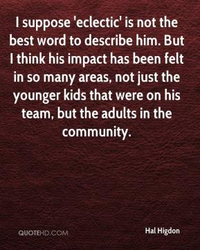I suppose 'eclectic' is not the best word to describe him. But I think his impact has been felt in so many areas, not just the younger kids that were on his team, but the adults in the community.