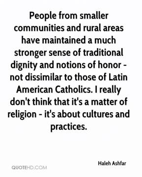 Haleh Ashfar - People from smaller communities and rural areas have maintained a much stronger sense of traditional dignity and notions of honor - not dissimilar to those of Latin American Catholics. I really don't think that it's a matter of religion - it's about cultures and practices.