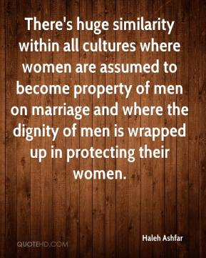 Haleh Ashfar - There's huge similarity within all cultures where women are assumed to become property of men on marriage and where the dignity of men is wrapped up in protecting their women.